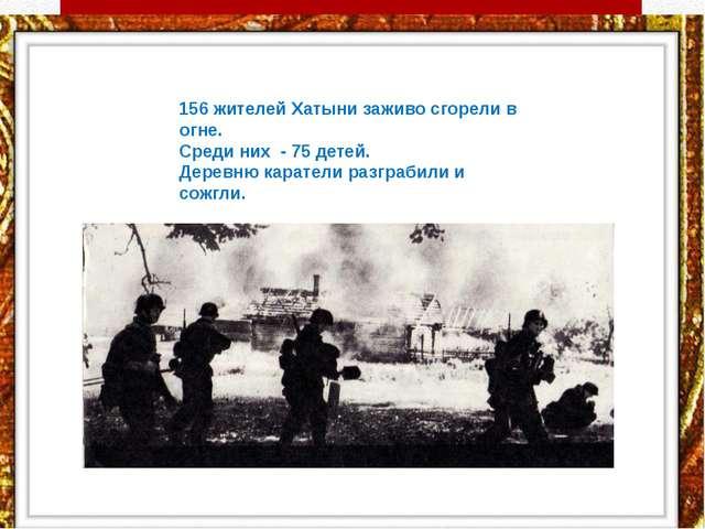 156 жителей Хатыни заживо сгорели в огне. Среди них - 75 детей. Деревню...