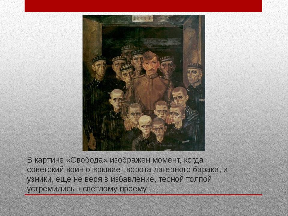 В картине «Свобода» изображен момент, когда советский воин открывает ворота л...