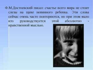 Ф.М.Достоевский писал: счастье всего мира не стоит слезы на щеке невинного ре
