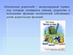 «Воспитание родителей» - международный термин, под которым понимается помощь