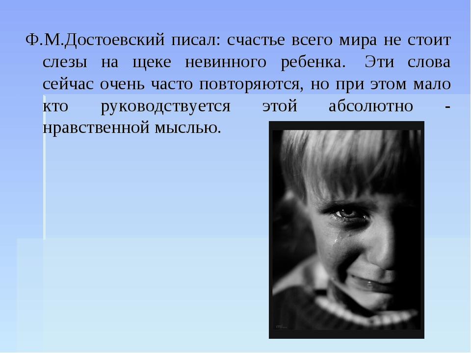 Ф.М.Достоевский писал: счастье всего мира не стоит слезы на щеке невинного ре...