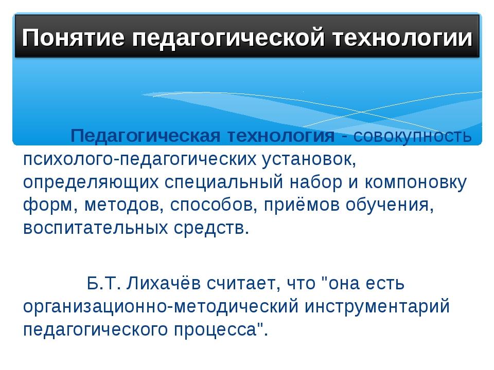 Педагогическая технология - совокупность психолого-педагогических установок,...