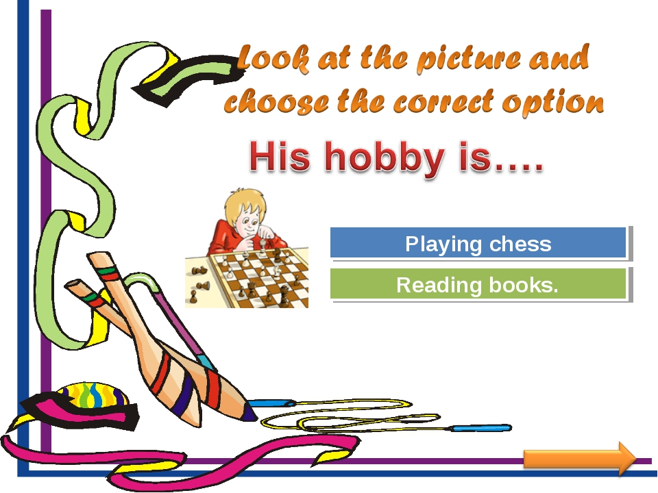 Try Again Great Job! Reading books. Playing chess