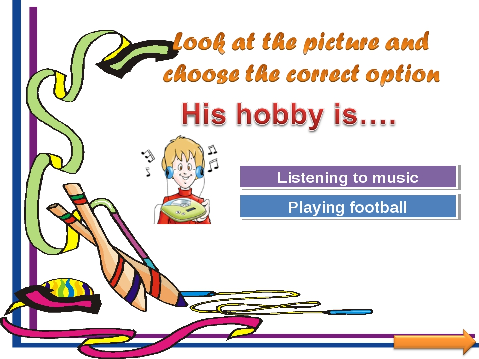 Try Again Great Job! Playing football Listening to music