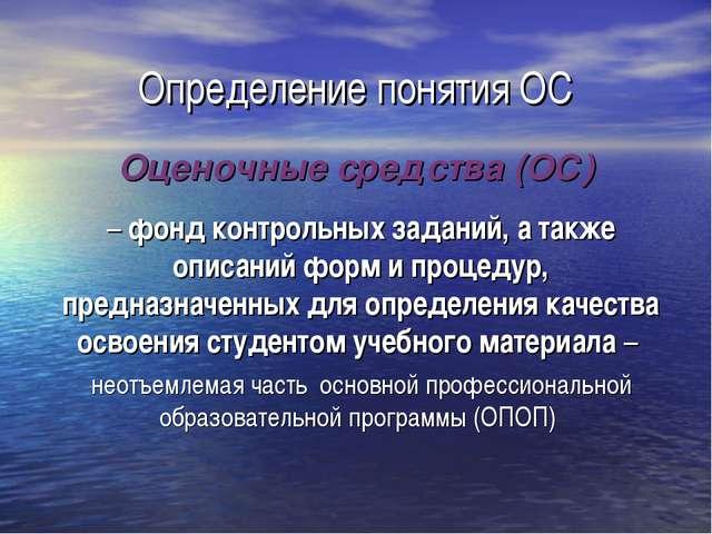 Определение понятия ОС Оценочные средства (ОС) – фонд контрольных заданий, а...