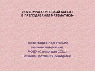 «КУЛЬТУРОЛОГИЧЕСКИЙ АСПЕКТ В ПРЕПОДАВАНИИ МАТЕМАТИКИ». Презентацию подготовил