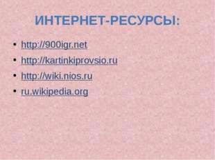 ИНТЕРНЕТ-РЕСУРСЫ: http://900igr.net http://kartinkiprovsio.ru http://wiki.nio