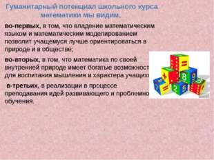 Гуманитарный потенциал школьного курса математики мы видим, во-первых, в том