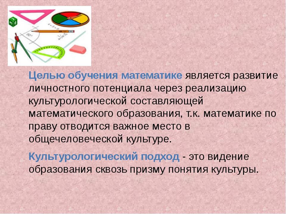 Целью обучения математике является развитие личностного потенциала через реа...