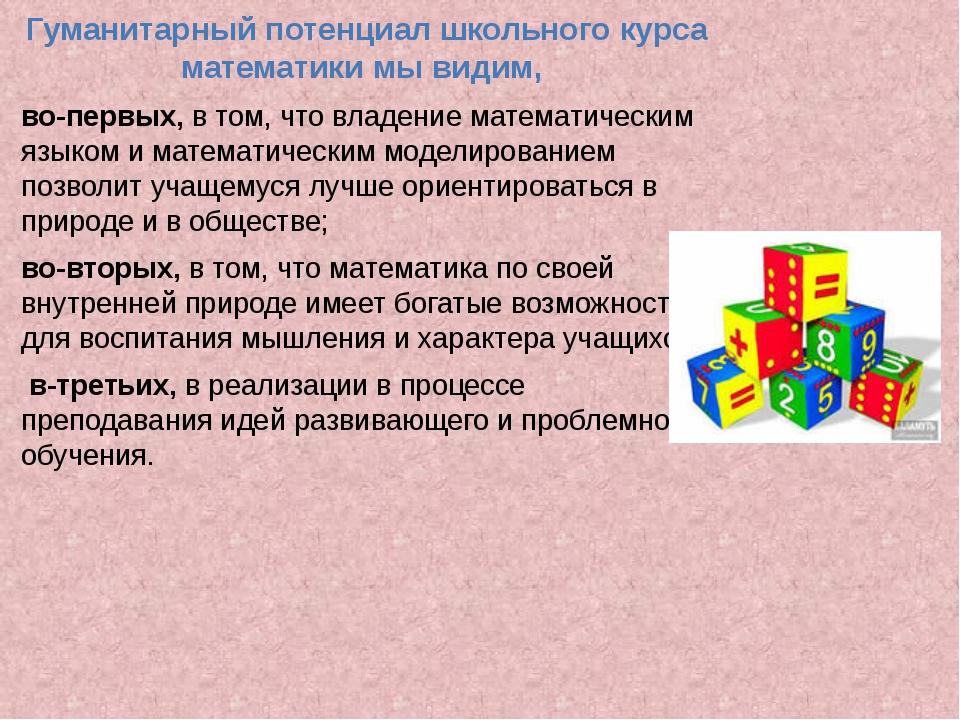 Гуманитарный потенциал школьного курса математики мы видим, во-первых, в том...