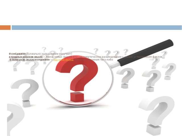 Иссле́дование(буквально «следование изнутри») в предельно широком смысле — п...