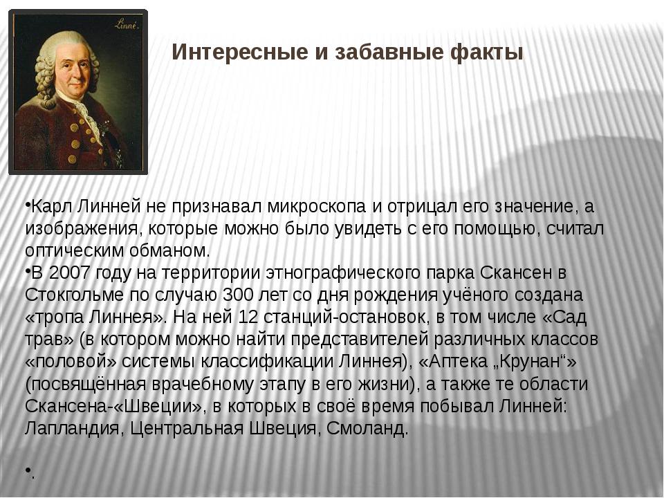 Интересные и забавные факты Карл Линней не признавал микроскопа и отрицал его...