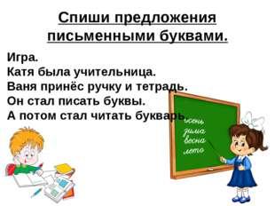 Спиши предложения письменными буквами. Игра. Катя была учительница. Ваня прин