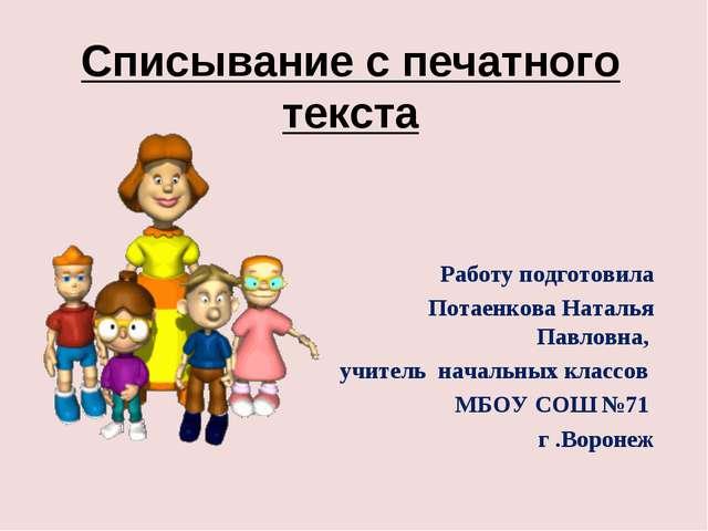 Списывание с печатного текста Работу подготовила Потаенкова Наталья Павловна,...