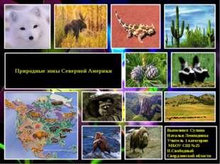 Природные зоны Северной Америки  Выполнил: Сулина Наталья Леонидовна Учител