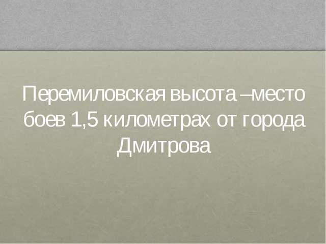 Перемиловская высота –место боев 1,5 километрах от города Дмитрова
