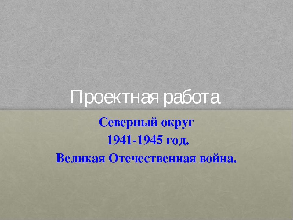 Проектная работа Северный округ 1941-1945 год. Великая Отечественная война.