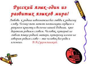 Русcкий язык-один из развитых языков мира! Любовь к родине невозможна без люб