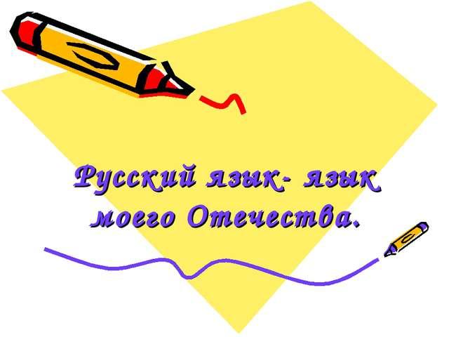 Русский язык- язык моего Отечества.