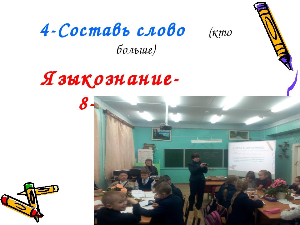4-Составь слово (кто больше) Языкознание- 8-?