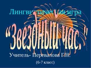 Лингвистическая игра Учитель- Перевалова Г.Н. (6-7 класс)