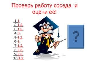Проверь работу соседа и оцени ее! 1-1 2-1,3. 3-1,2. 4-3. 5-1,2. 6-1. 7-1,2. 8