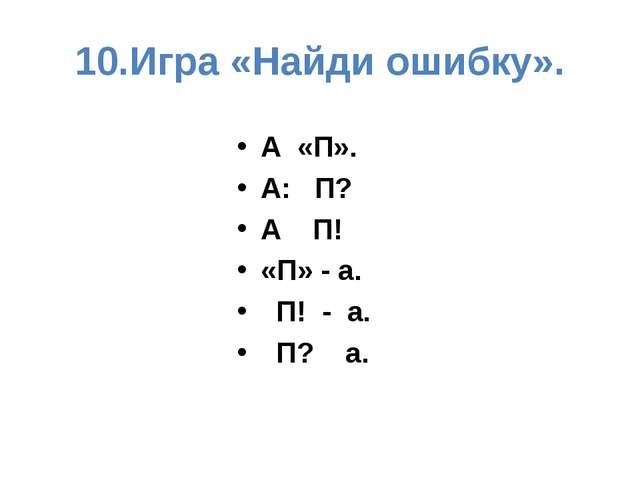 10.Игра «Найди ошибку». А «П». А: П? А П! «П» - а. П! - а. П? а.
