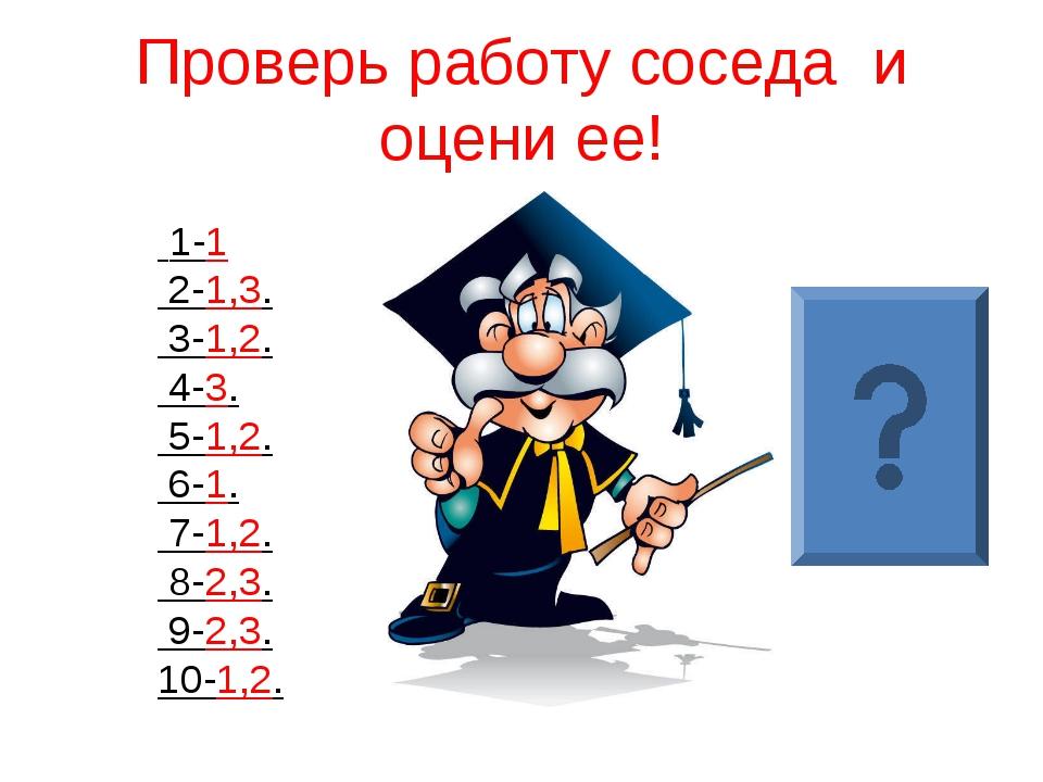 Проверь работу соседа и оцени ее! 1-1 2-1,3. 3-1,2. 4-3. 5-1,2. 6-1. 7-1,2. 8...