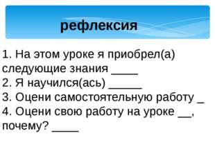 1. На этом уроке я приобрел(а) следующие знания ____ 2. Я научился(ась) _____