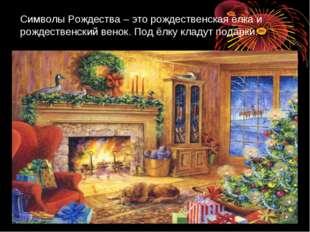 Символы Рождества – это рождественская ёлка и рождественский венок. Под ёлку