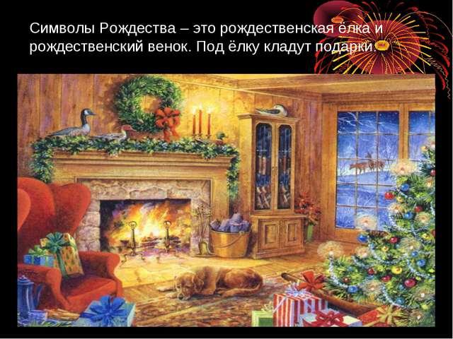 Символы Рождества – это рождественская ёлка и рождественский венок. Под ёлку...