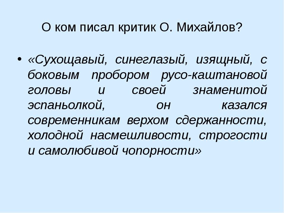 О ком писал критик О. Михайлов? «Сухощавый, синеглазый, изящный, с боковым пр...