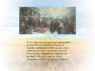 Після смерті гетьмана російський царизм робив усе можливе, щоб зруйнувати Ук
