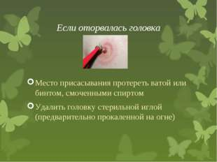 Если оторвалась головка Место присасывания протереть ватой или бинтом, смочен