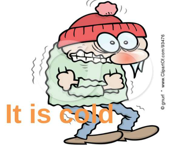 It is cold