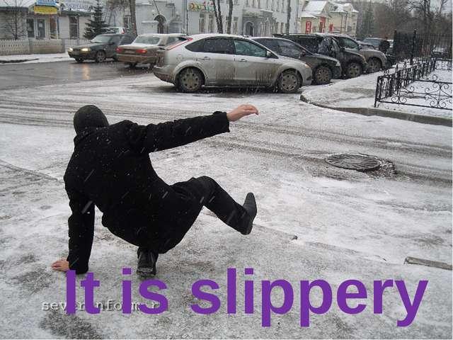 It is slippery