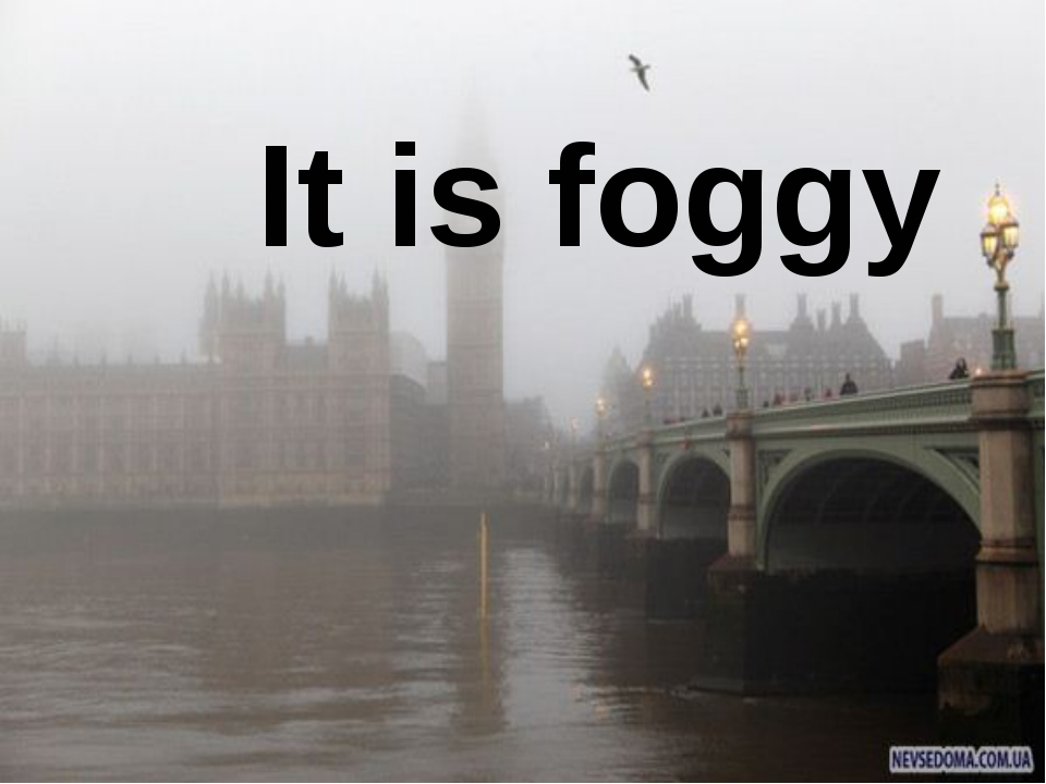 It is foggy