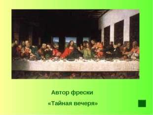 Автор фрески «Тайная вечеря»