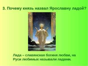 3. Почему князь назвал Ярославну ладой? Лада – славянская богиня любви, на Ру