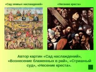 «Сад земных наслаждений» «Несение креста» Автор картин «Сад наслаждений», «Во