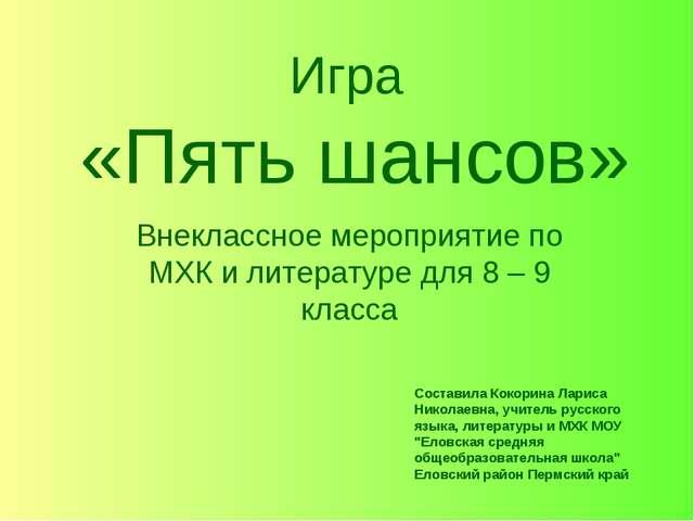 Игра «Пять шансов» Внеклассное мероприятие по МХК и литературе для 8 – 9 клас...