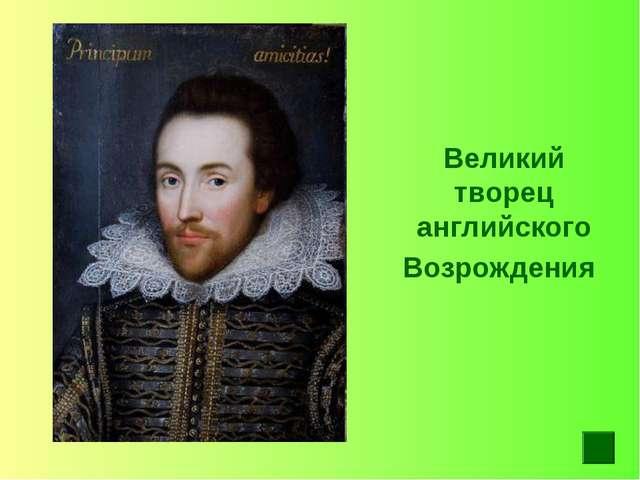 Великий творец английского Возрождения