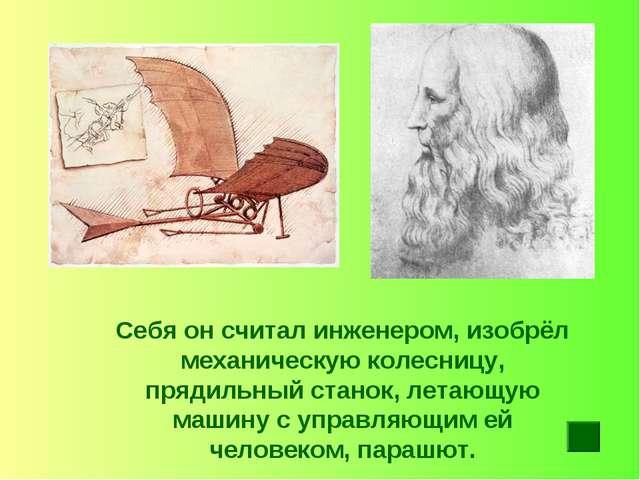 Себя он считал инженером, изобрёл механическую колесницу, прядильный станок,...