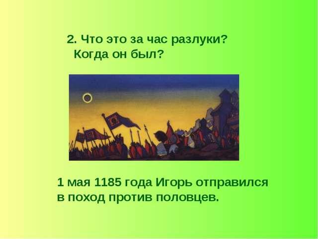 2. Что это за час разлуки? Когда он был? 1 мая 1185 года Игорь отправился в п...