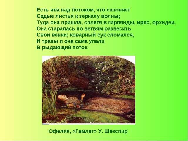 Есть ива над потоком, что склоняет Седые листья к зеркалу волны; Туда она при...
