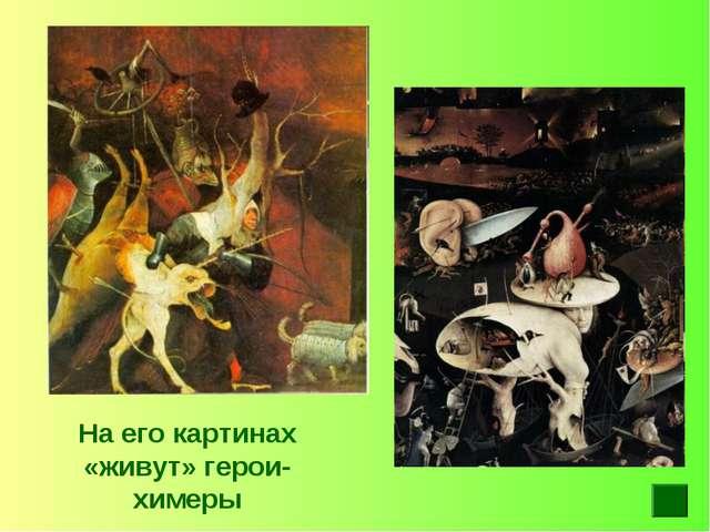 На его картинах «живут» герои-химеры
