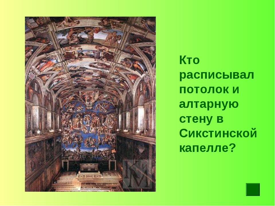 Кто расписывал потолок и алтарную стену в Сикстинской капелле?