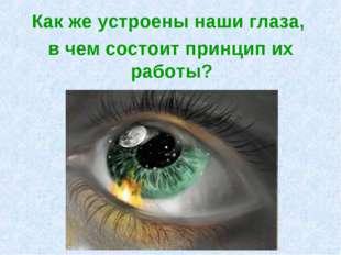 Как же устроены наши глаза, в чем состоит принцип их работы?