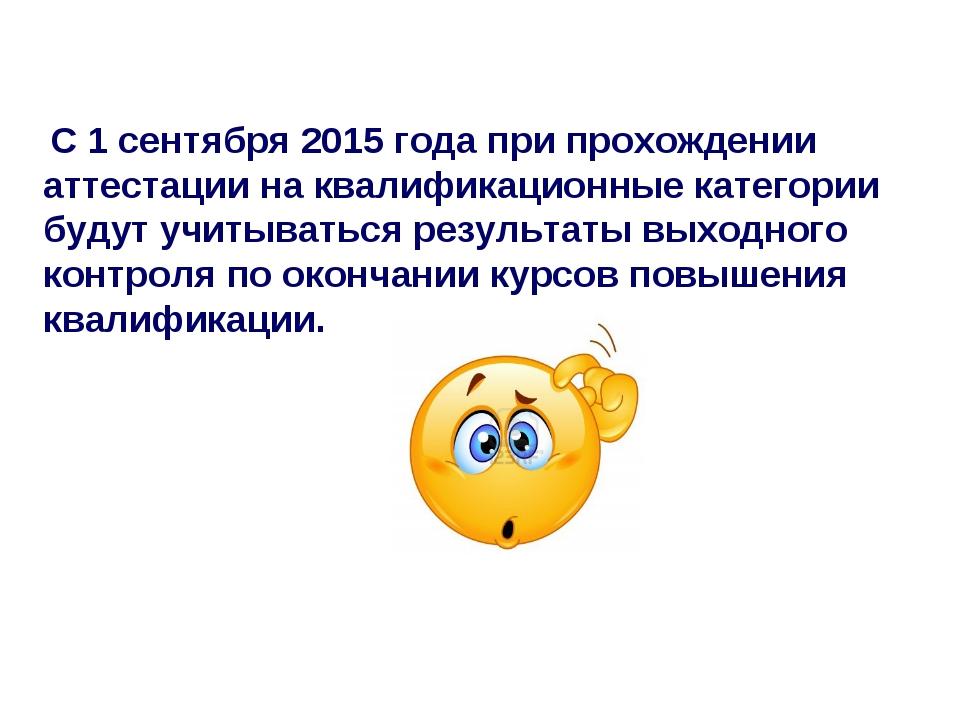 С 1 сентября 2015 года при прохождении аттестации на квалификационные катего...
