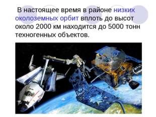 В настоящее время в районе низких околоземных орбит вплоть до высот около 20